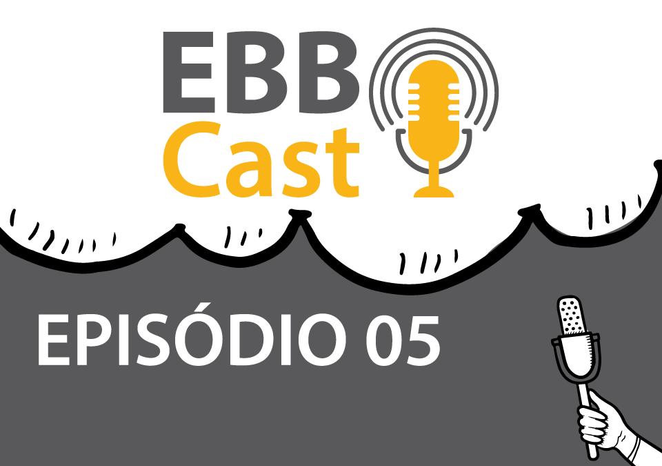 EBB Cast - Episódio 05