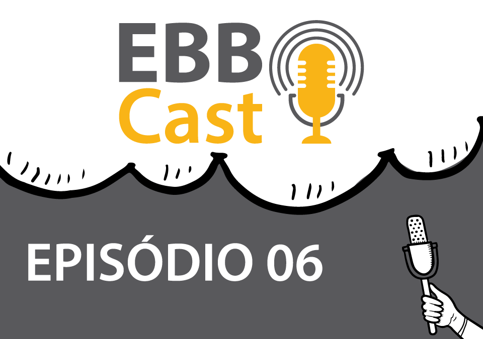 EBB Cast - Episódio 06