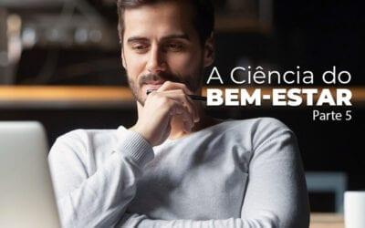 A Ciência do Bem-Estar – Parte 5