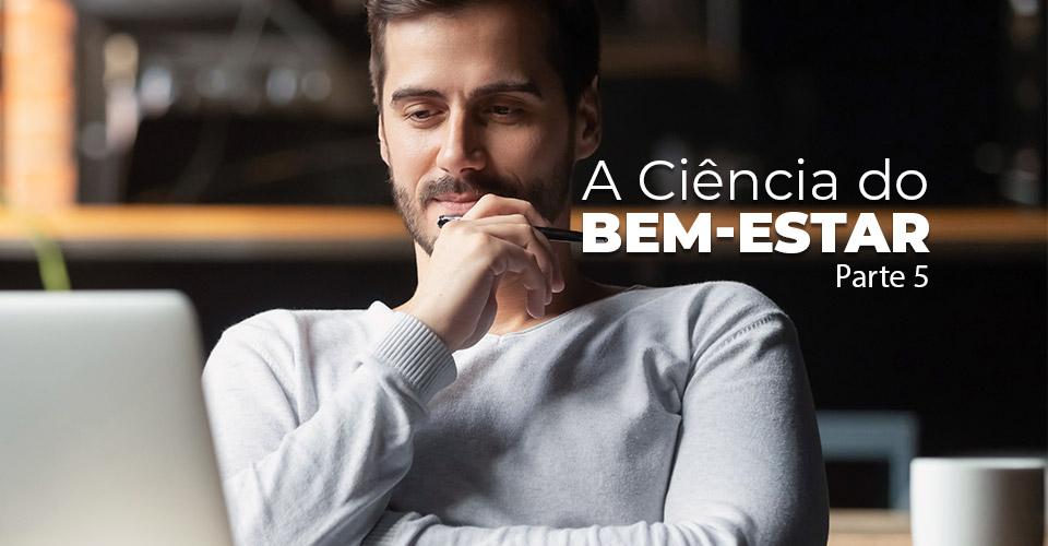 A Ciência do Bem-Estar - Parte 5