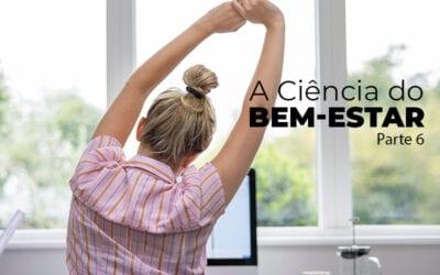 A Ciência do Bem-Estar – Parte 6